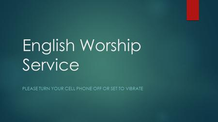 English Worship Service PLEASE TURN YOUR CELL PHONE OFF OR SET TO VIBRATE.