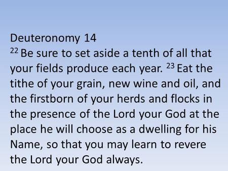 Deuteronomy 14 22 Be sure to set aside a tenth of all that your fields produce each year. 23 Eat the tithe of your grain, new wine and oil, and the firstborn.