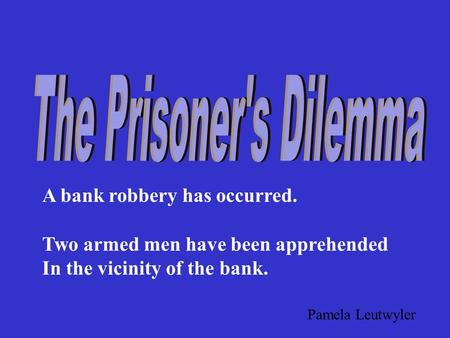 A bank robbery has occurred. Two armed men have been apprehended In the vicinity of the bank. Pamela Leutwyler.