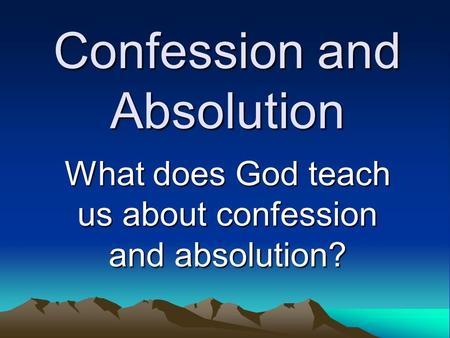 Confession and Absolution What does God teach us about confession and absolution?