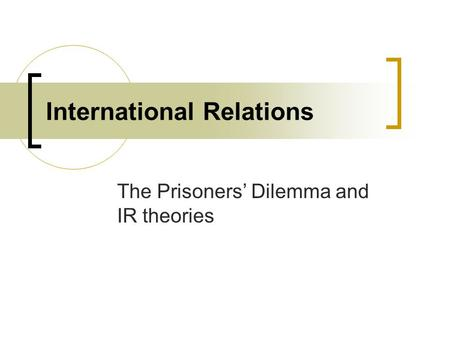 The Prisoners' Dilemma and IR theories International Relations.