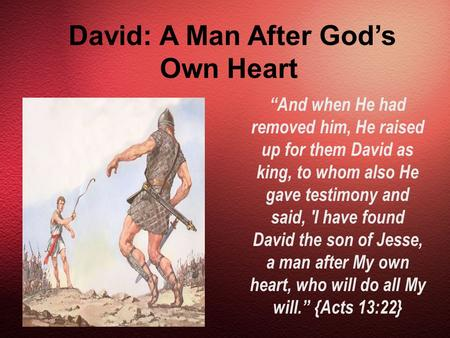 "David: A Man After God's Own Heart ""And when He had removed him, He raised up for them David as king, to whom also He gave testimony and said, 'I have."