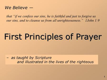 "1 We Believe — First Principles of Prayer – as taught by Scripture and illustrated in the lives of the righteous that ""if we confess our sins, he is faithful."