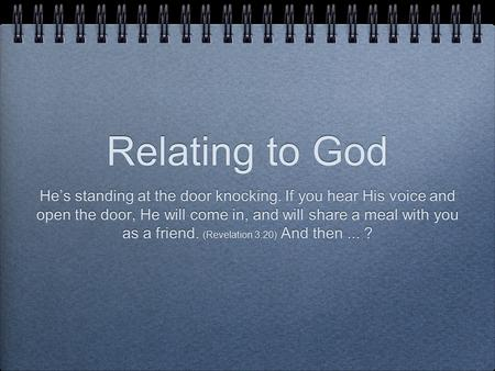 Relating to God He's standing at the door knocking. If you hear His voice and open the door, He will come in, and will share a meal with you as a friend.