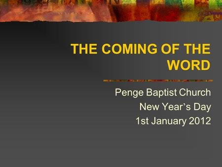 THE COMING OF THE WORD Penge Baptist Church New Year ' s Day 1st January 2012.
