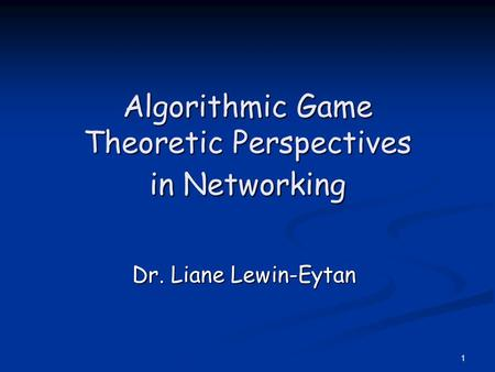 1 Algorithmic Game Theoretic Perspectives in Networking Dr. Liane Lewin-Eytan.