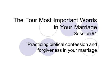 The Four Most Important Words in Your Marriage Session #4 Practicing biblical confession and forgiveness in your marriage.