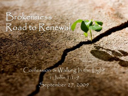 Brokenness Road to Renewal Confession & Walking In the Light 1 John 1:1-9 September 27, 2009.