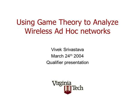 Using <strong>Game</strong> <strong>Theory</strong> to Analyze Wireless Ad Hoc networks Vivek Srivastava March 24 th 2004 Qualifier presentation.