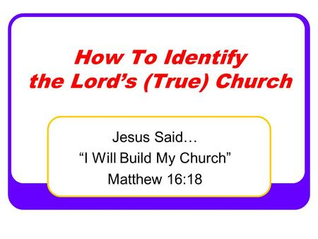 "How To Identify the Lord's (True) Church Jesus Said… ""I Will Build My Church"" Matthew 16:18."