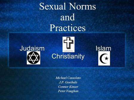 Sexual Norms and Practices Michael Cassolato J.P. Goethals Connor Kinzer Peter Vaughan Judaism Islam Christianity.