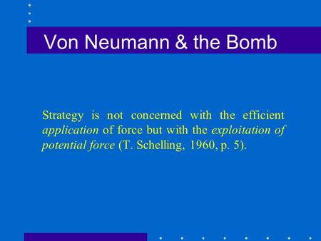 Von Neumann & the Bomb Strategy is not concerned with the efficient <strong>application</strong> of force but with the exploitation of potential force (T. Schelling, 1960,