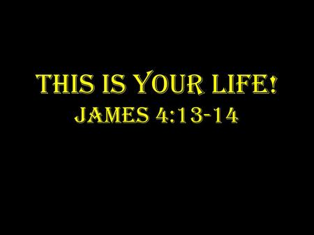THIS IS YOUR LIFE! JAMES 4:13-14. YOU: WERE BORN INTO THE WORLD WITHOUT SIN.
