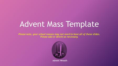 Advent Mass Template Please note, your school masses may not need to have all of these slides. Please add or delete as necessary. Advent Wreath.