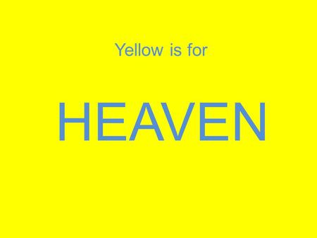 HEAVEN Yellow is for. The streets are made of purest gold. Revelation 21:21 It is a place where... There will be no tears, no death, no crying, no pain.