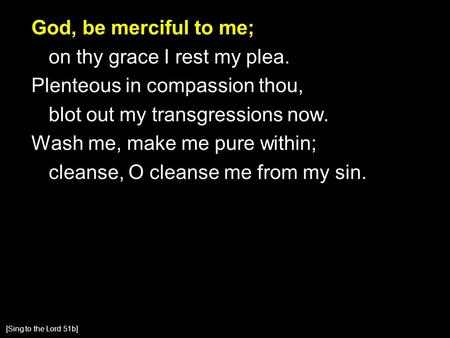 God, be merciful to me; on thy grace I rest my plea. Plenteous in compassion thou, blot out my transgressions now. Wash me, make me pure within; cleanse,