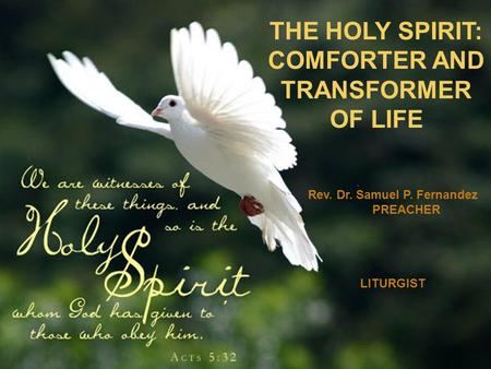 THE HOLY SPIRIT: COMFORTER AND TRANSFORMER OF LIFE Rev. Dr. Samuel P. Fernandez PREACHER LITURGIST.