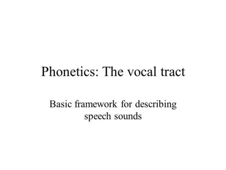 Phonetics: The vocal tract Basic framework for describing speech sounds.