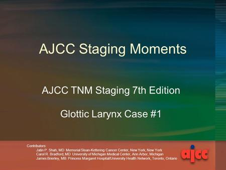 AJCC Staging Moments AJCC TNM Staging 7th Edition Glottic Larynx Case #1 Contributors: Jatin P. Shah, MD Memorial Sloan-Kettering Cancer Center, New York,