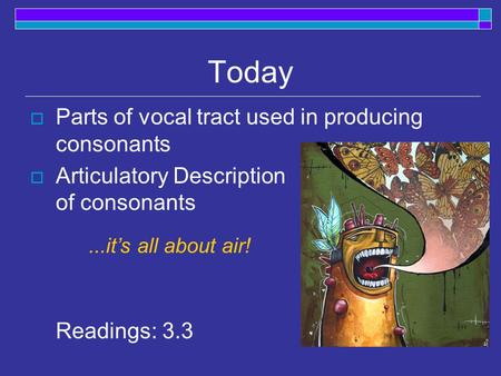 Today  Parts of vocal tract used in producing consonants  Articulatory Description of consonants Readings: 3.3...it's all about air!