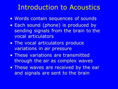 Introduction to Acoustics Words contain sequences of sounds Each sound (phone) is produced by sending signals from the brain to the vocal articulators.