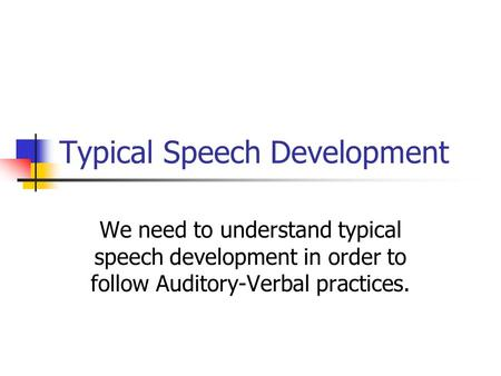 Typical Speech Development We need to understand typical speech development in order to follow Auditory-Verbal practices.