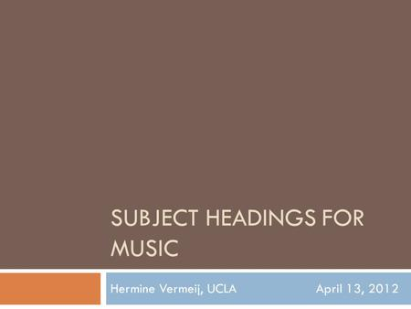 SUBJECT HEADINGS FOR MUSIC Hermine Vermeij, UCLAApril 13, 2012.