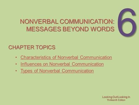 Looking Out/Looking In Thirteenth Edition 6 NONVERBAL COMMUNICATION: MESSAGES BEYOND WORDS CHAPTER TOPICS Characteristics of Nonverbal Communication Influences.