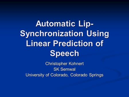 Automatic Lip- Synchronization Using Linear Prediction of Speech Christopher Kohnert SK Semwal University of Colorado, Colorado Springs.