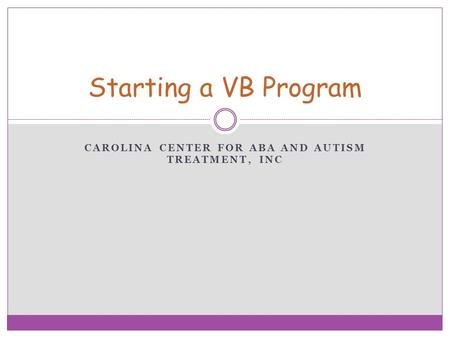 CAROLINA CENTER FOR ABA AND AUTISM TREATMENT, INC Starting a VB Program.