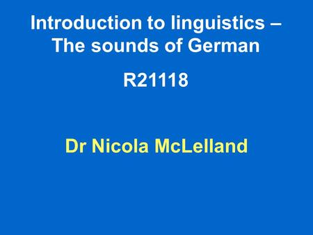 Introduction to linguistics – The sounds of German R21118 Dr Nicola McLelland.