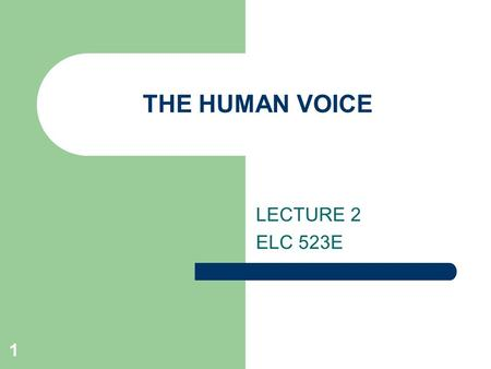 1 THE HUMAN VOICE LECTURE 2 ELC 523E. 2 WHAT IS HUMAN VOICE sound made by a human being using the vocal folds for talking, singing, laughing, crying,