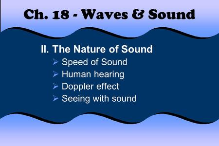 Ch. 18 - Waves & Sound II. The Nature of Sound  Speed of Sound  Human hearing  Doppler effect  Seeing with sound.