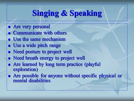 Singing & Speaking Are very personal Are very personal Communicate with others Communicate with others Use the same mechanism Use the same mechanism Use.