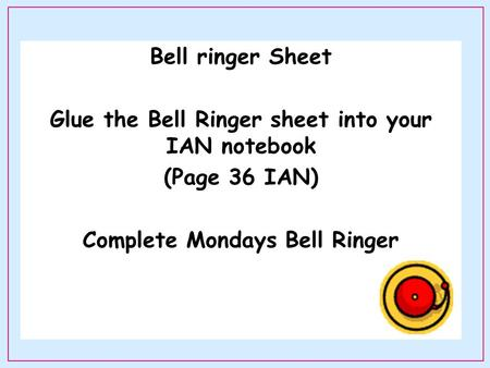 Bell ringer Sheet Glue the Bell Ringer sheet into your IAN notebook (Page 36 IAN) Complete Mondays Bell Ringer.
