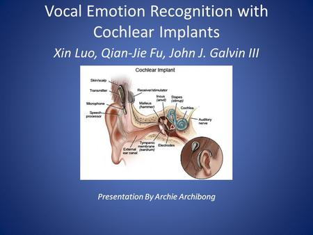 Vocal Emotion Recognition with Cochlear Implants Xin Luo, Qian-Jie Fu, John J. Galvin III Presentation By Archie Archibong.