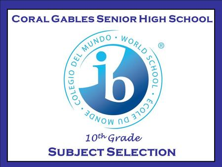Coral Gables Senior High School 10 th Grade Subject Selection.
