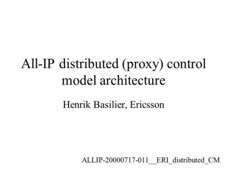 All-IP distributed (proxy) control model architecture Henrik Basilier, Ericsson ALLIP-20000717-011__ERI_distributed_CM.