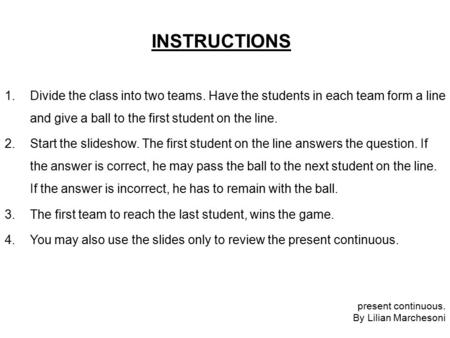 INSTRUCTIONS 1.Divide the class into two teams. Have the students in each team form a line and give a ball to the first student on the line. 2.Start the.