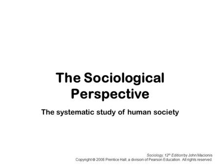 Sociology, 12 th Edition by John Macionis Copyright  2008 Prentice Hall, a division of Pearson Education. All rights reserved. The Sociological Perspective.