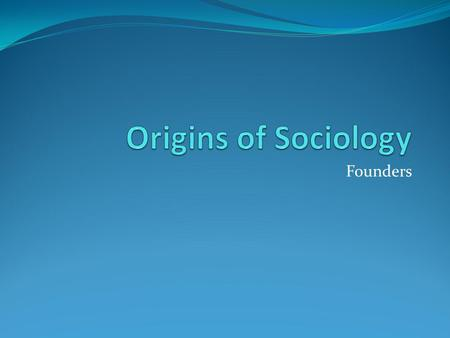 "Founders. Auguste Comte and Positivism 1798-1857  Recognized as father of sociology  Coined the Term ""Sociology""  Believed social behavior had to be."