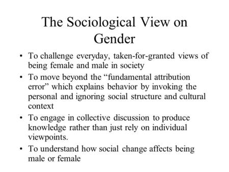"The Sociological View on Gender To challenge everyday, taken-for-granted views of being female and male in society To move beyond the ""fundamental attribution."