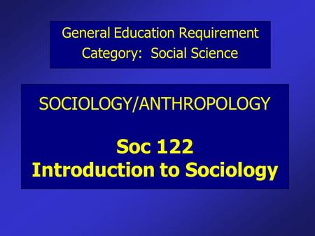 SOCIOLOGY/ANTHROPOLOGY Soc 122 Introduction to Sociology General Education Requirement Category: Social Science.