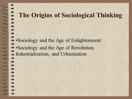 The Origins of Sociological Thinking Sociology and the Age of Enlightenment Sociology and the Age of Revolution, Industrialization, and Urbanization.