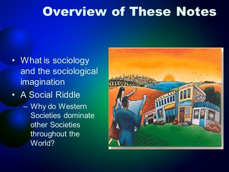 Overview of These Notes What is sociology and the sociological imagination A Social Riddle –Why do Western Societies dominate other Societies throughout.