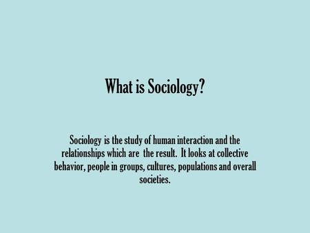 What is Sociology? Sociology is the study of human interaction and the relationships which are the result. It looks at collective behavior, people in groups,