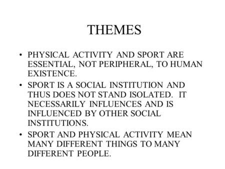 THEMES PHYSICAL ACTIVITY AND SPORT ARE ESSENTIAL, NOT PERIPHERAL, TO HUMAN EXISTENCE. SPORT IS A SOCIAL INSTITUTION AND THUS DOES NOT STAND ISOLATED. IT.