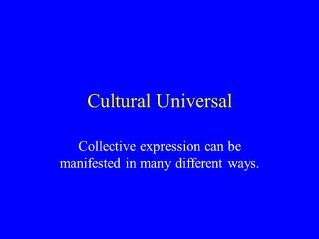 Cultural Universal Collective expression can be manifested in many different ways.