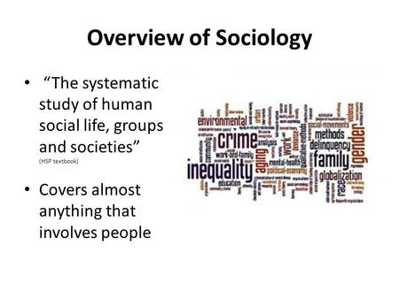 "Overview of Sociology ""The systematic study of human social life, groups and societies"" (HSP textbook) Covers almost anything that involves people."