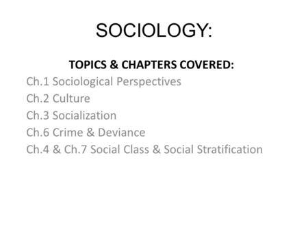 SOCIOLOGY: TOPICS & CHAPTERS COVERED: Ch.1 Sociological Perspectives Ch.2 Culture Ch.3 Socialization Ch.6 Crime & Deviance Ch.4 & Ch.7 Social Class & Social.